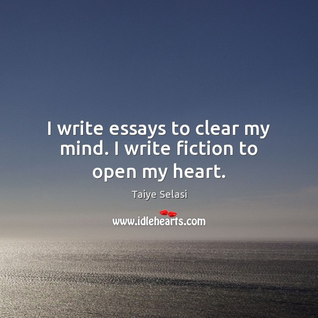 I write essays to clear my mind. I write fiction to open my heart. Taiye Selasi Picture Quote