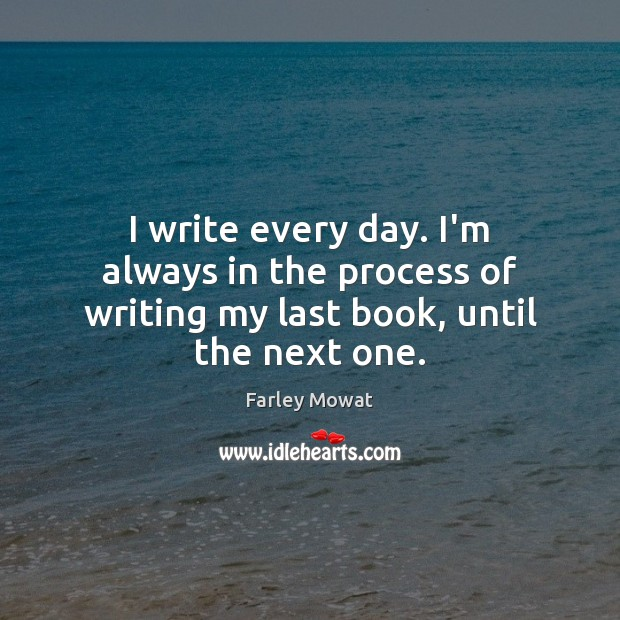 Image, I write every day. I'm always in the process of writing my last book, until the next one.