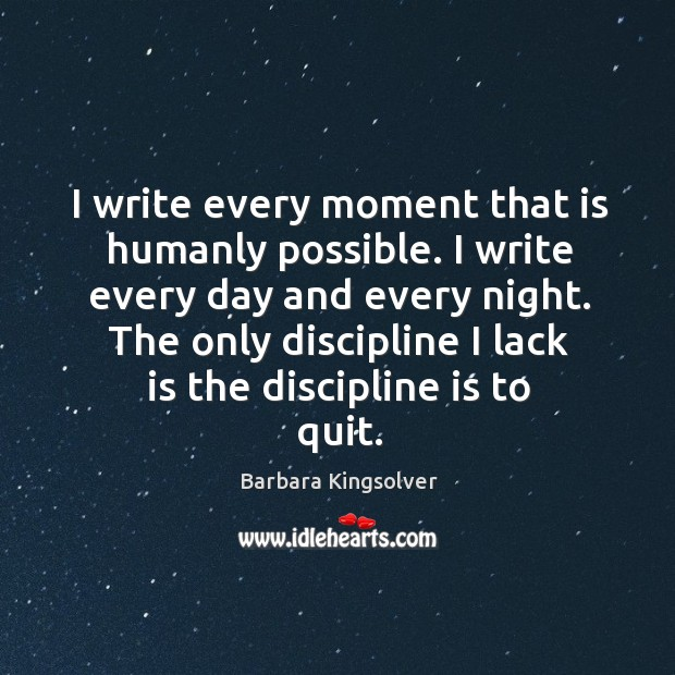 Image, I write every moment that is humanly possible. I write every day