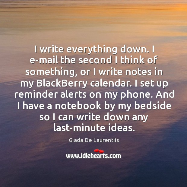 I write everything down. I e-mail the second I think of something, Image