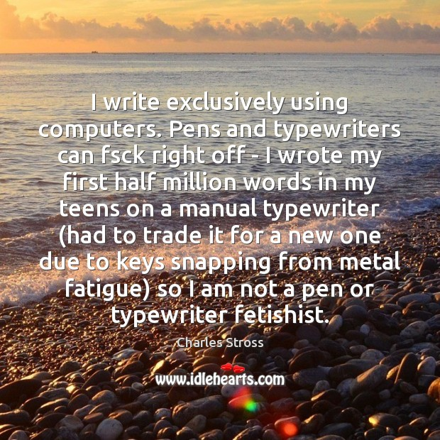 I write exclusively using computers. Pens and typewriters can fsck right off Teen Quotes Image