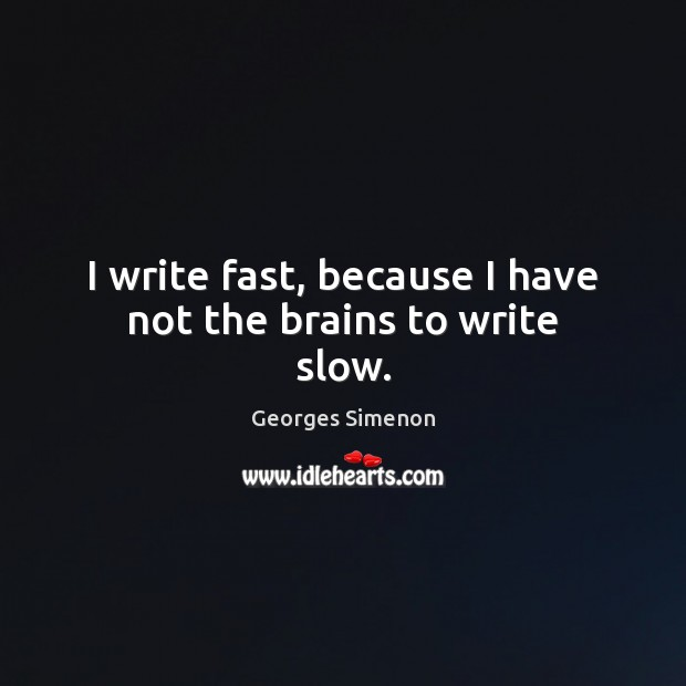 I write fast, because I have not the brains to write slow. Image