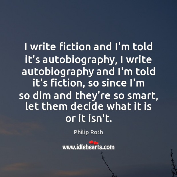 I write fiction and I'm told it's autobiography, I write autobiography and Philip Roth Picture Quote