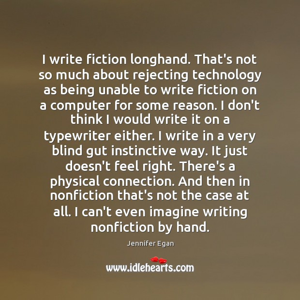 I write fiction longhand. That's not so much about rejecting technology as Jennifer Egan Picture Quote