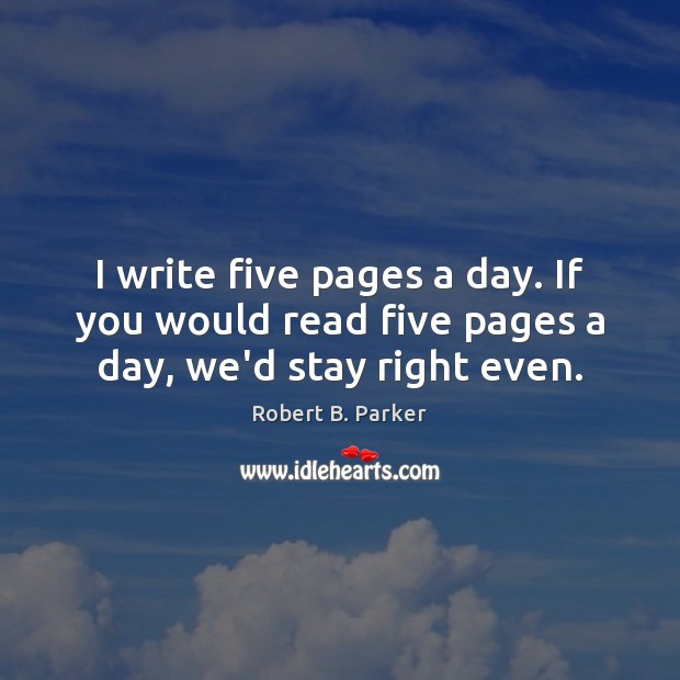 I write five pages a day. If you would read five pages a day, we'd stay right even. Image