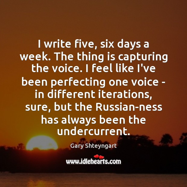 I write five, six days a week. The thing is capturing the Gary Shteyngart Picture Quote