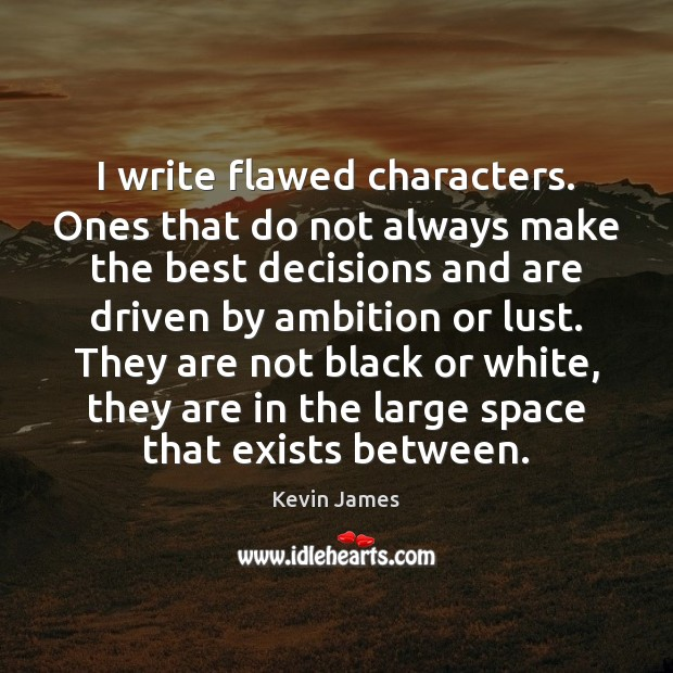 I write flawed characters. Ones that do not always make the best Image
