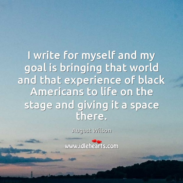 I write for myself and my goal is bringing that world and August Wilson Picture Quote