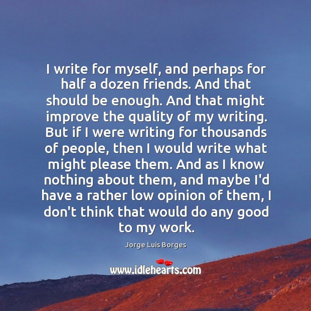 I write for myself, and perhaps for half a dozen friends. And Image