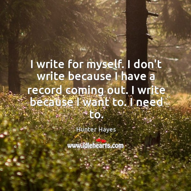I write for myself. I don't write because I have a record Hunter Hayes Picture Quote