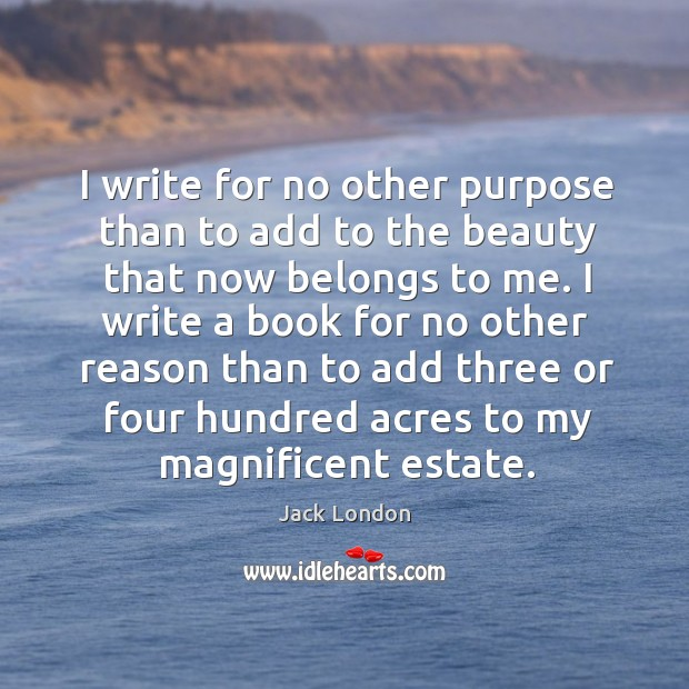 I write for no other purpose than to add to the beauty that now belongs to me. Image