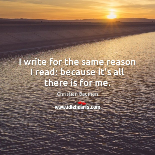Image, I write for the same reason I read: because it's all there is for me.