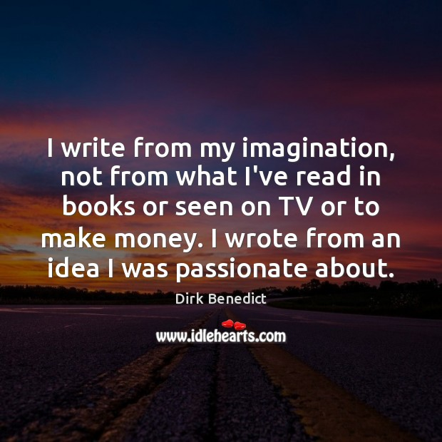 Image, I write from my imagination, not from what I've read in books