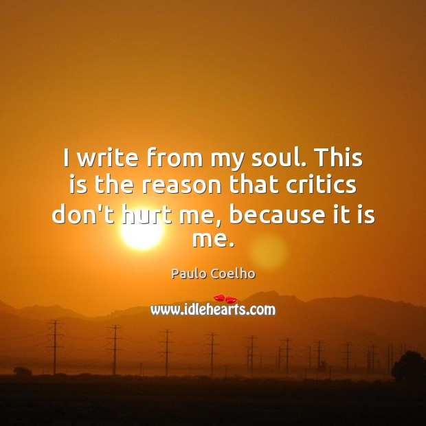 I write from my soul. This is the reason that critics don't hurt me, because it is me. Image