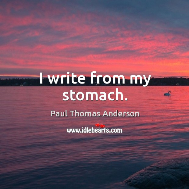 I write from my stomach. Paul Thomas Anderson Picture Quote