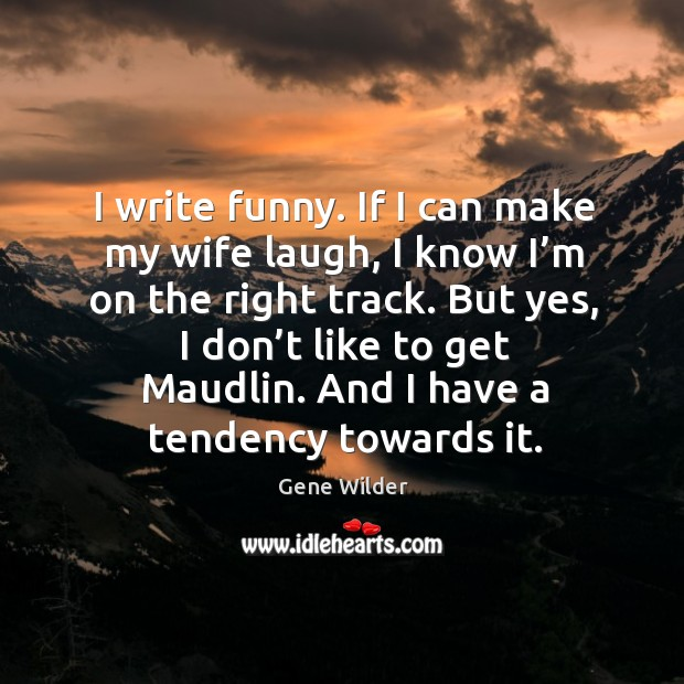 I write funny. If I can make my wife laugh, I know I'm on the right track. Image