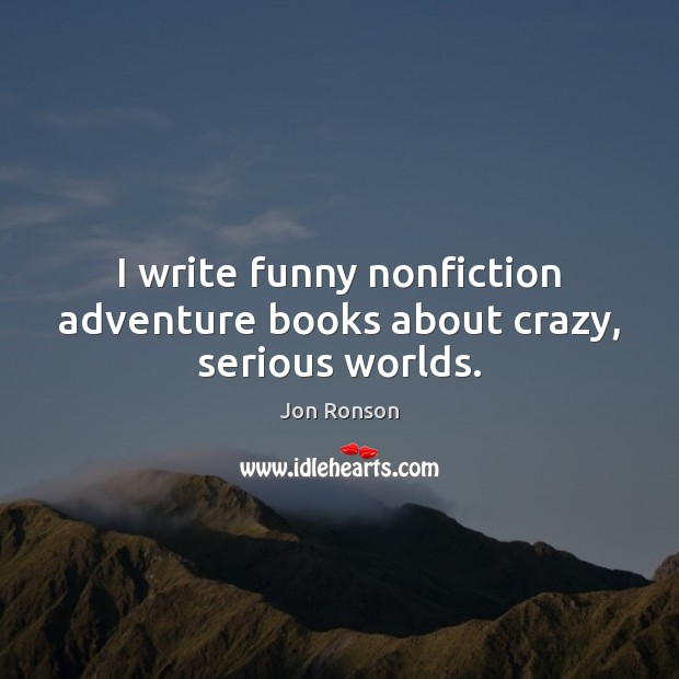 I write funny nonfiction adventure books about crazy, serious worlds. Jon Ronson Picture Quote