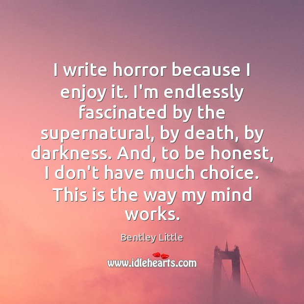 Image, I write horror because I enjoy it. I'm endlessly fascinated by the