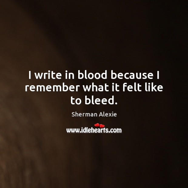 I write in blood because I remember what it felt like to bleed. Image