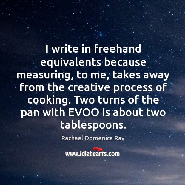 I write in freehand equivalents because measuring, to me, takes away from the creative process of cooking. Rachael Domenica Ray Picture Quote