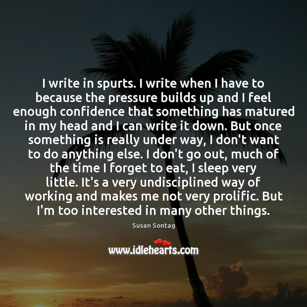 I write in spurts. I write when I have to because the Image