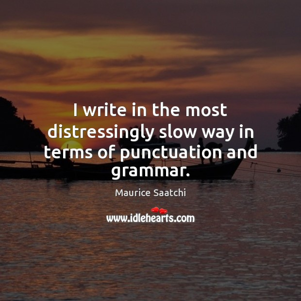 I write in the most distressingly slow way in terms of punctuation and grammar. Image