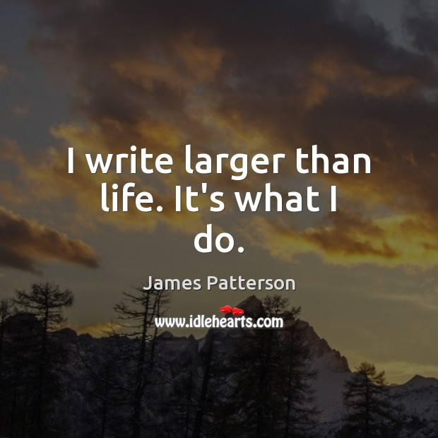 I write larger than life. It's what I do. James Patterson Picture Quote