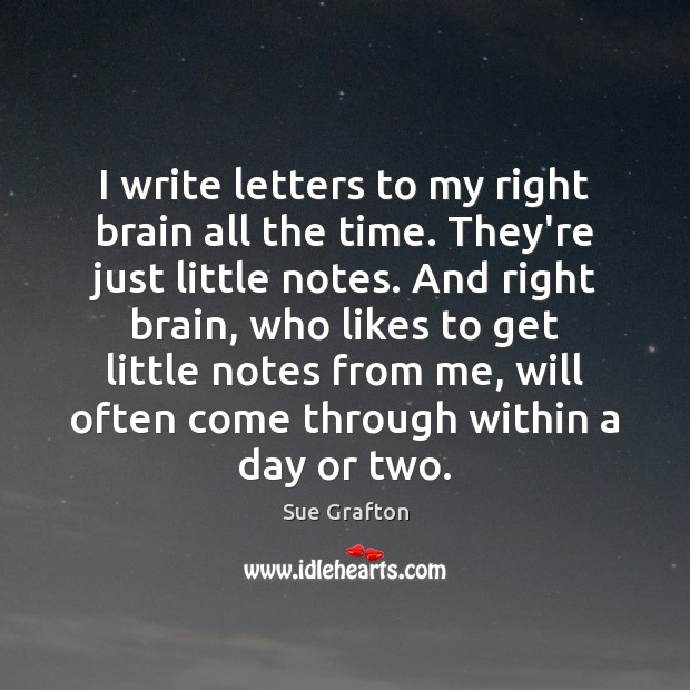 I write letters to my right brain all the time. They're just Sue Grafton Picture Quote