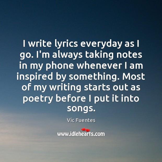 I write lyrics everyday as I go. I'm always taking notes in Image