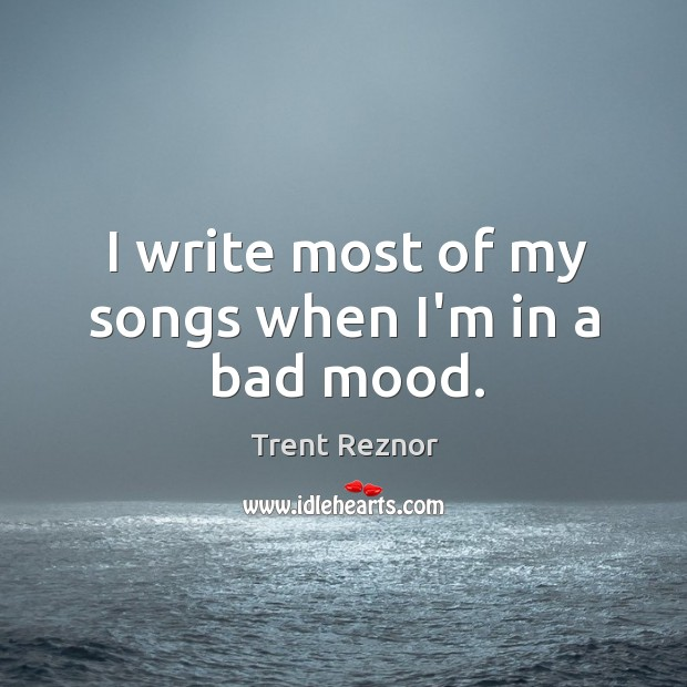 I write most of my songs when I'm in a bad mood. Image
