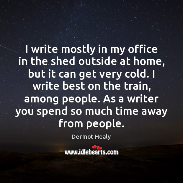I write mostly in my office in the shed outside at home, Image
