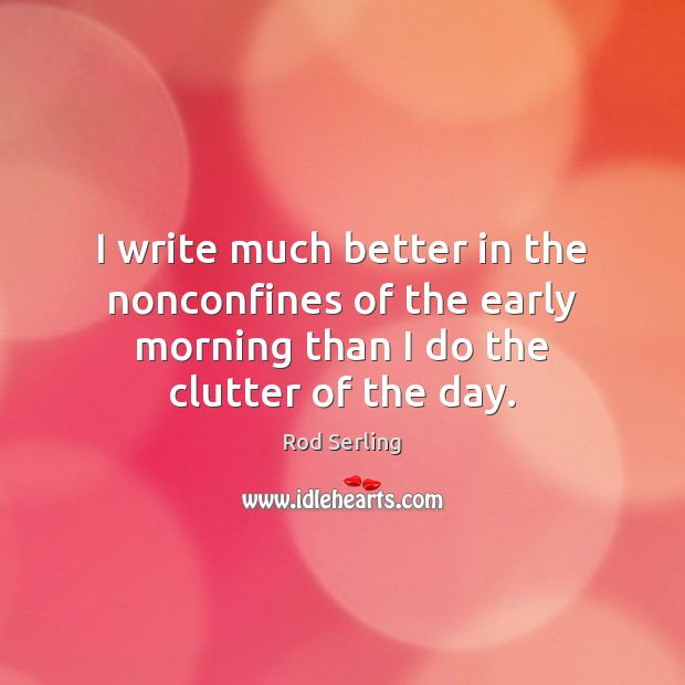 I write much better in the nonconfines of the early morning than Rod Serling Picture Quote