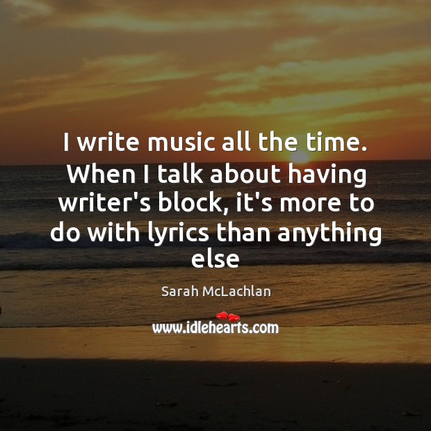 Image, I write music all the time. When I talk about having writer's