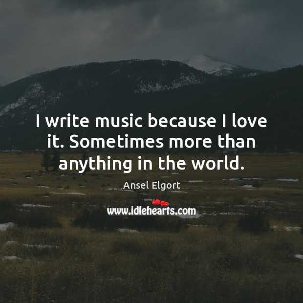 Image, I write music because I love it. Sometimes more than anything in the world.