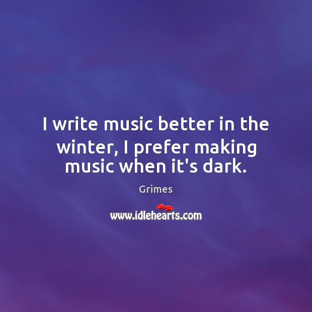 I write music better in the winter, I prefer making music when it's dark. Winter Quotes Image