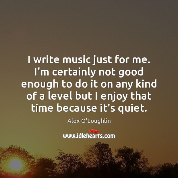 Image, I write music just for me. I'm certainly not good enough to