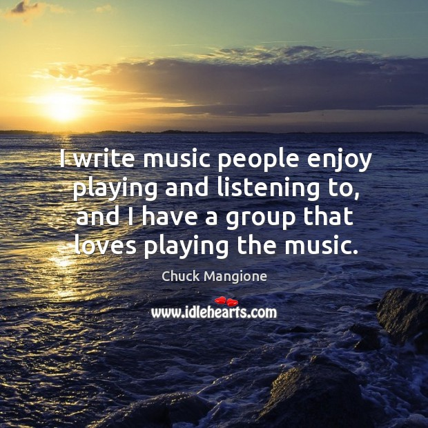 I write music people enjoy playing and listening to, and I have a group that loves playing the music. Chuck Mangione Picture Quote