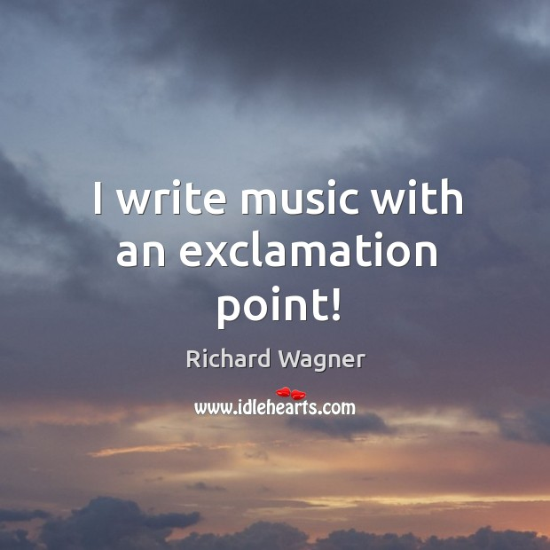 I write music with an exclamation point! Richard Wagner Picture Quote
