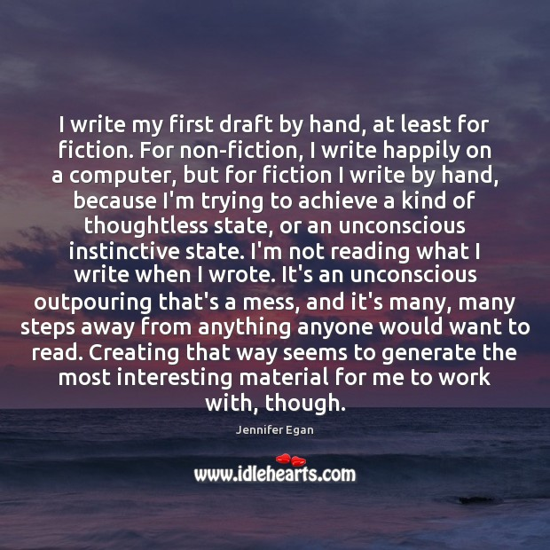 I write my first draft by hand, at least for fiction. For Jennifer Egan Picture Quote
