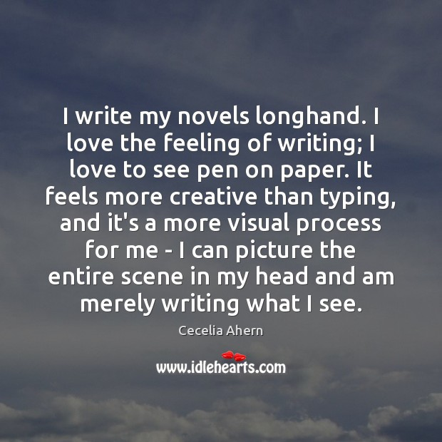 I write my novels longhand. I love the feeling of writing; I Image