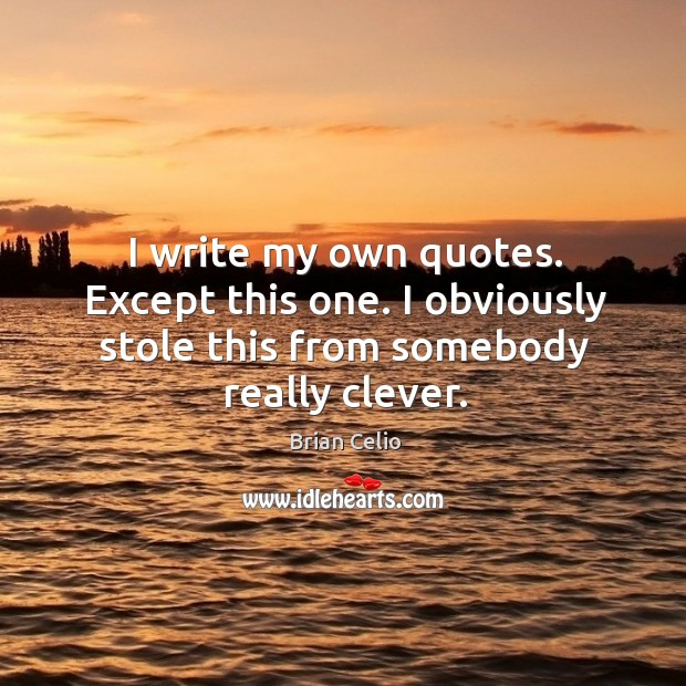 I write my own quotes. Except this one. I obviously stole this from somebody really clever. Brian Celio Picture Quote