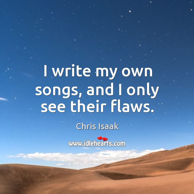 I write my own songs, and I only see their flaws. Chris Isaak Picture Quote