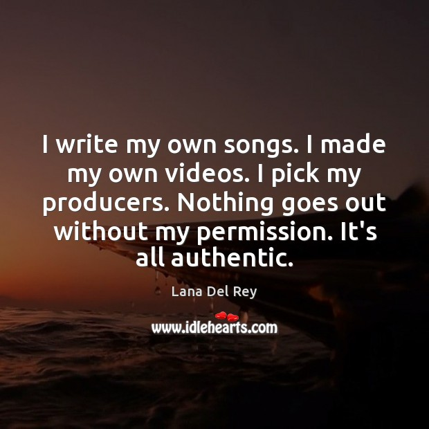 I write my own songs. I made my own videos. I pick Image