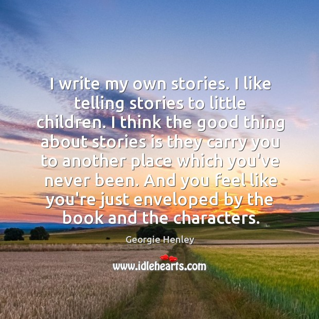 Image, I write my own stories. I like telling stories to little children.
