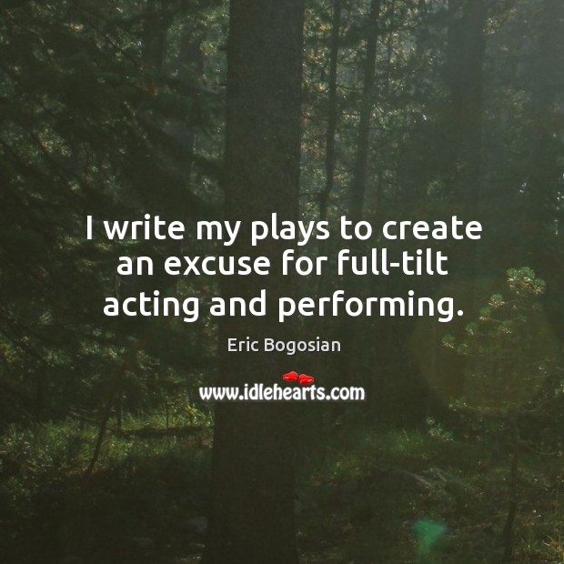 I write my plays to create an excuse for full-tilt acting and performing. Image