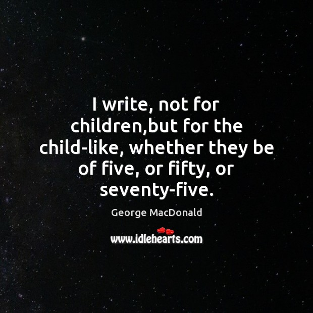 Image, I write, not for children,but for the child-like, whether they be