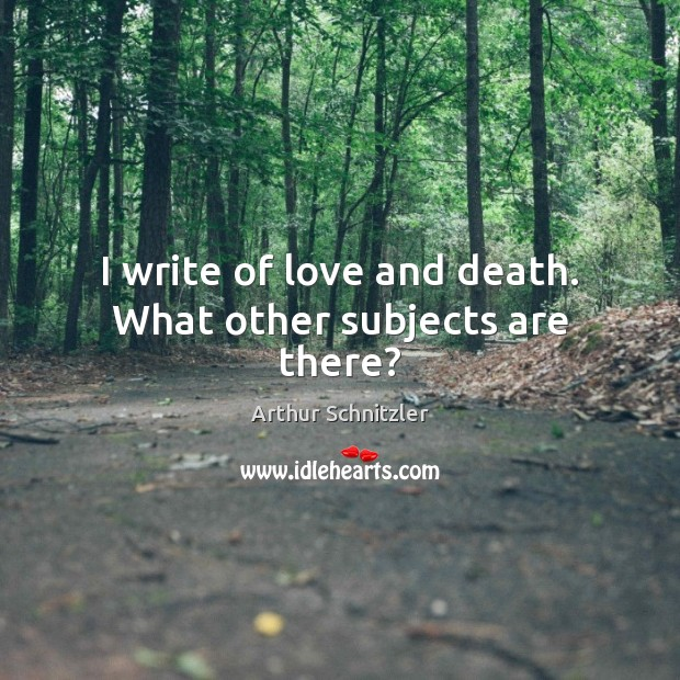 Image, I write of love and death. What other subjects are there?