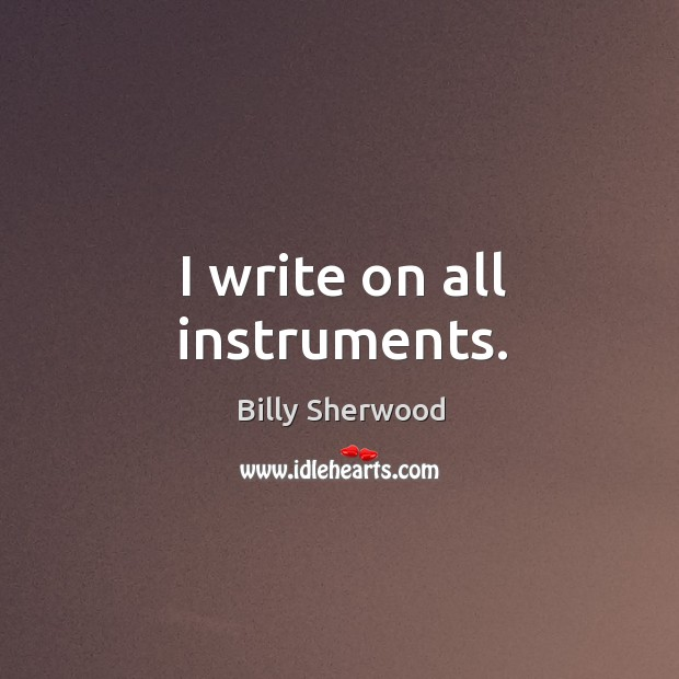 I write on all instruments. Billy Sherwood Picture Quote