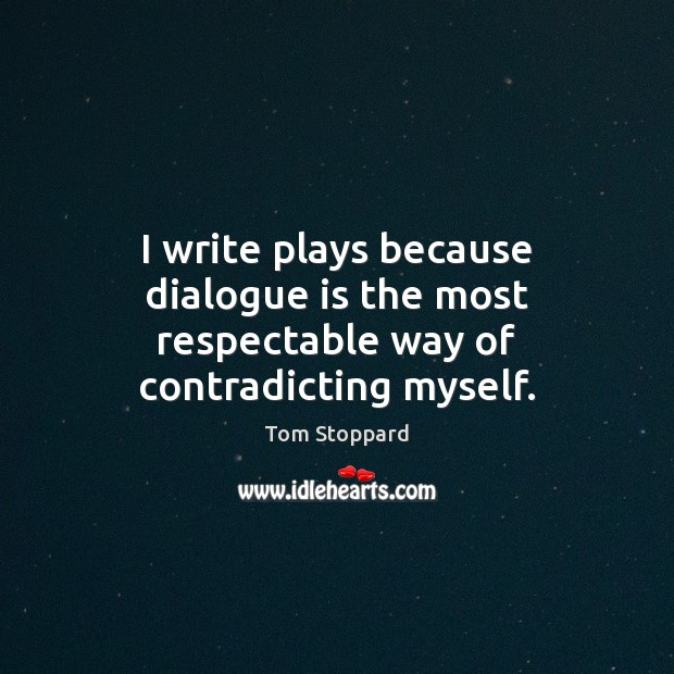 Image, I write plays because dialogue is the most respectable way of contradicting myself.