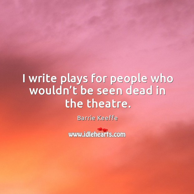 Image, I write plays for people who wouldn't be seen dead in the theatre.
